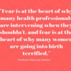 Childbirth education classes: Fear is at the heart of why many health professionals are intervening when they shouldn't, and fear is at the heart of why many women are going to birth terrified
