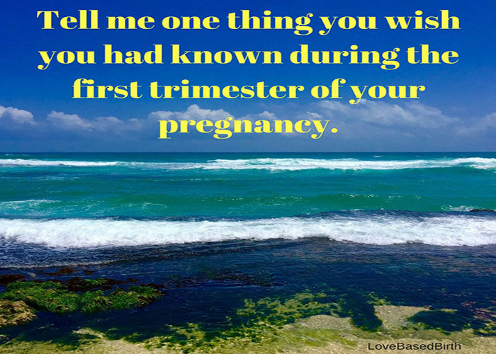 Tell me one thing you wish you had known during the first trimester of your pregnancy